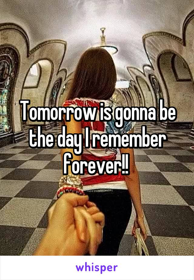 Tomorrow is gonna be the day I remember forever!!