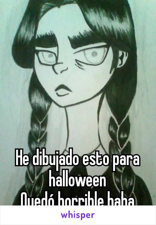 He dibujado esto para halloween Quedó horrible haha