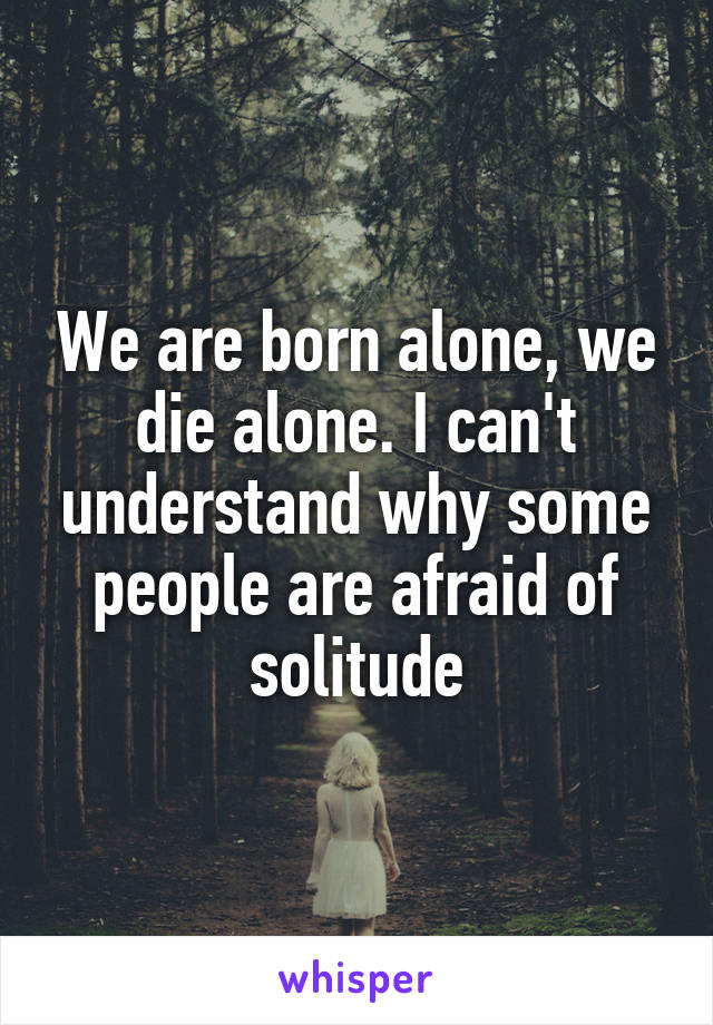 We are born alone, we die alone. I can't understand why some people are afraid of solitude