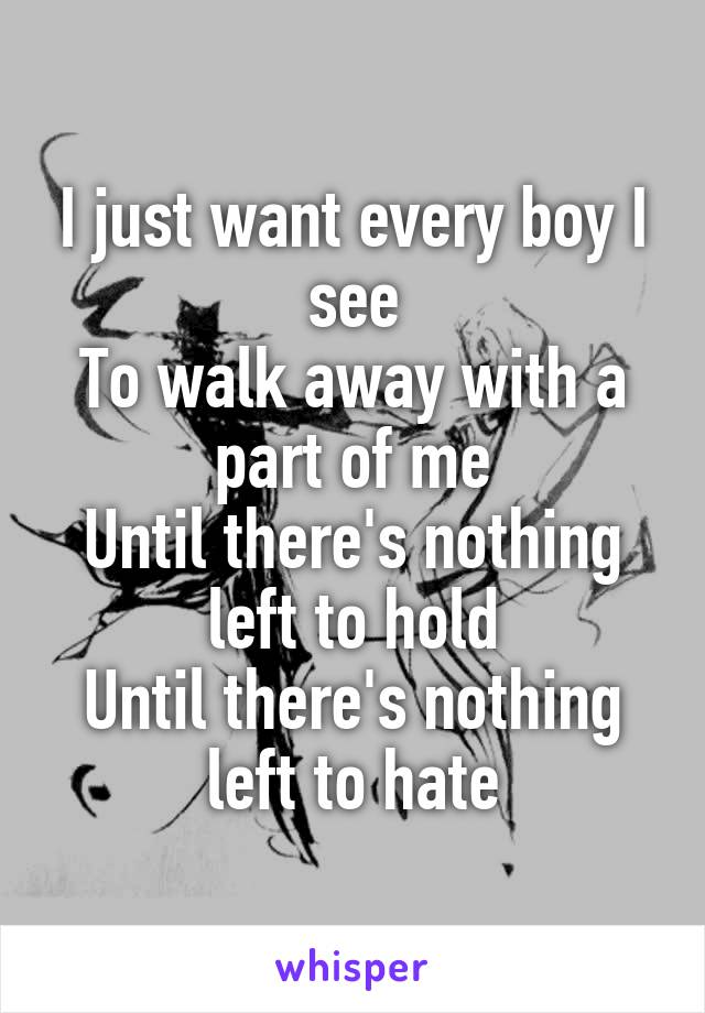 I just want every boy I see To walk away with a part of me Until there's nothing left to hold Until there's nothing left to hate