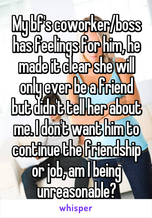 My bf's coworker/boss has feelings for him, he made it clear she will only ever be a friend but didn't tell her about me. I don't want him to continue the friendship or job, am I being unreasonable?