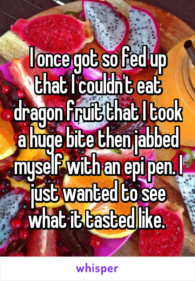 I once got so fed up that I couldn't eat dragon fruit that I took a huge bite then jabbed myself with an epi pen. I just wanted to see what it tasted like.