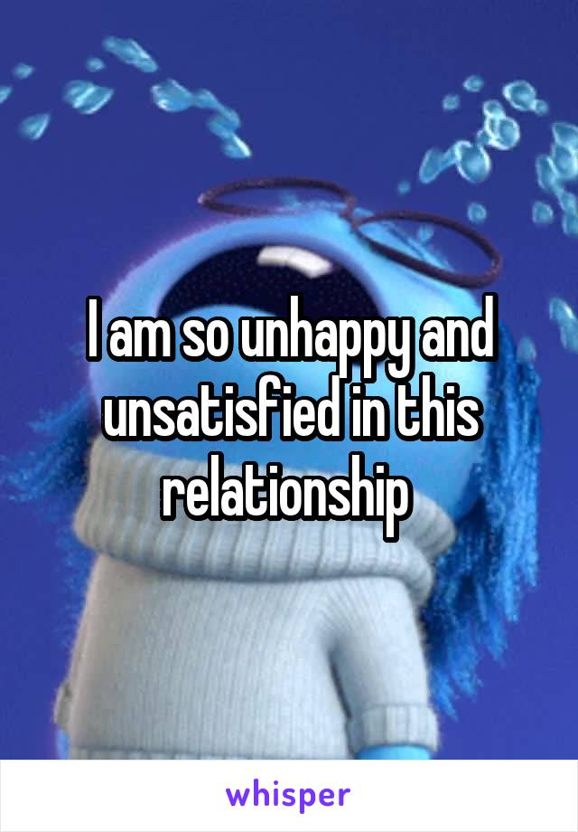 I am so unhappy and unsatisfied in this relationship