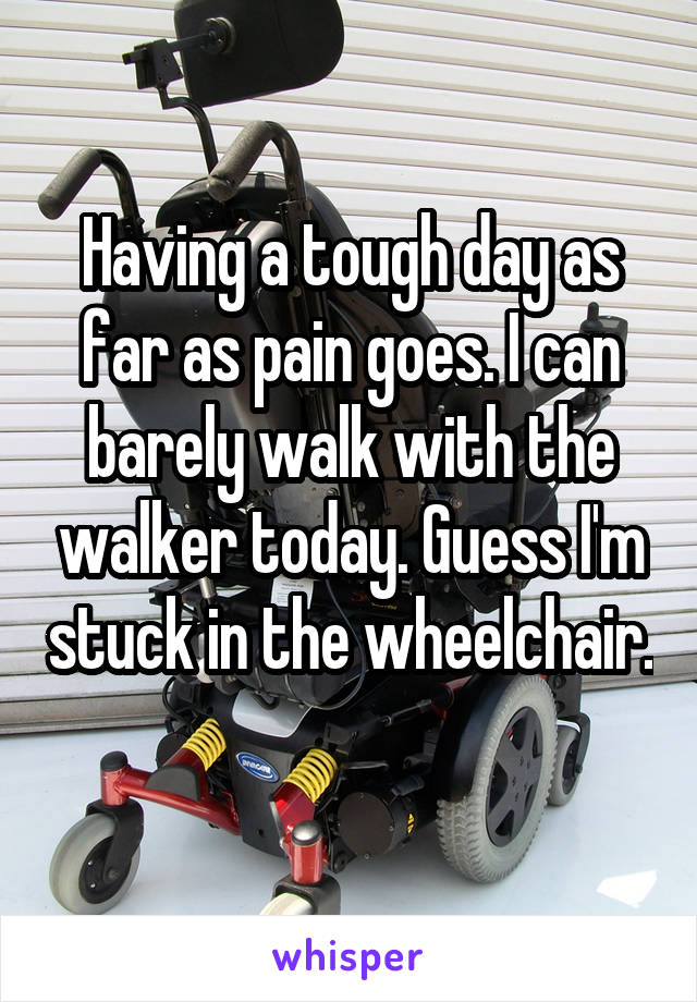 Having a tough day as far as pain goes. I can barely walk with the walker today. Guess I'm stuck in the wheelchair.