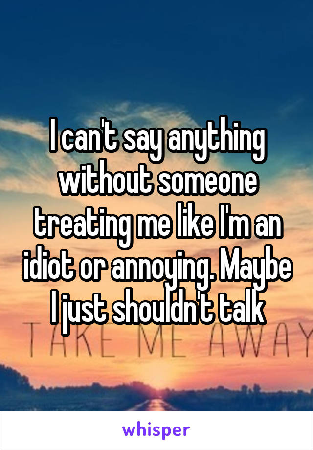 I can't say anything without someone treating me like I'm an idiot or annoying. Maybe I just shouldn't talk