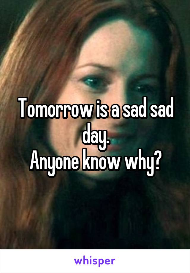 Tomorrow is a sad sad day. Anyone know why?