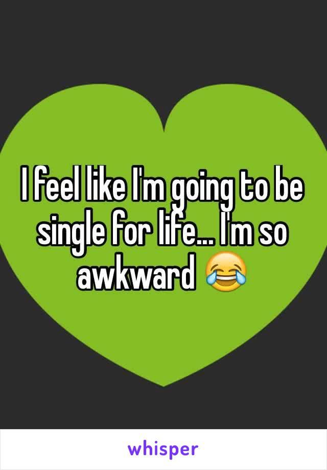 I feel like I'm going to be single for life... I'm so awkward 😂
