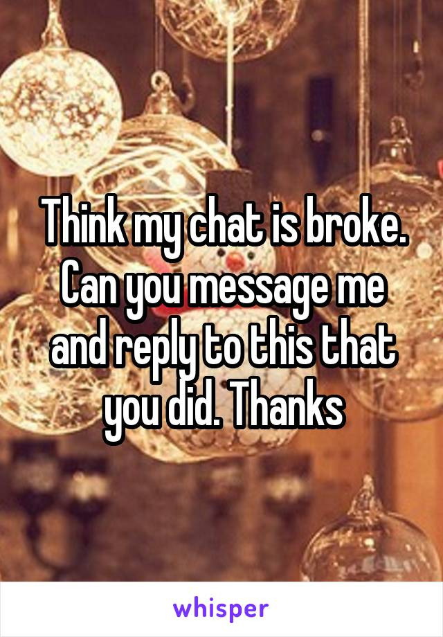 Think my chat is broke. Can you message me and reply to this that you did. Thanks