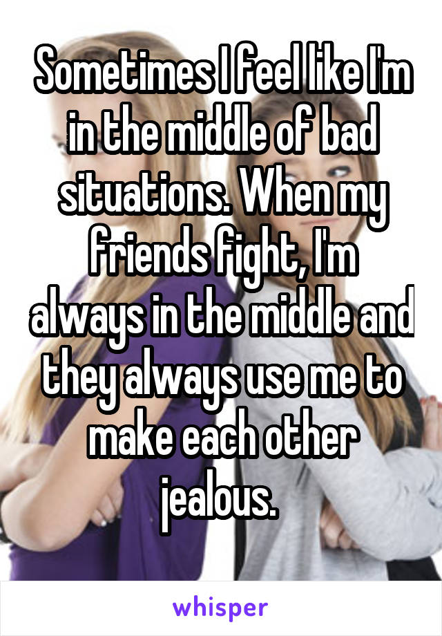 Sometimes I feel like I'm in the middle of bad situations. When my friends fight, I'm always in the middle and they always use me to make each other jealous.