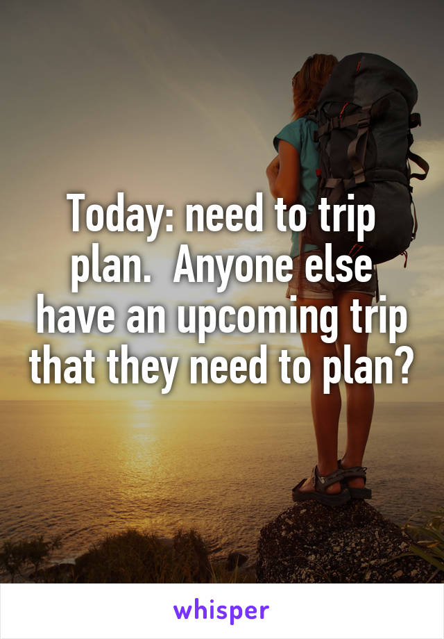 Today: need to trip plan.  Anyone else have an upcoming trip that they need to plan?