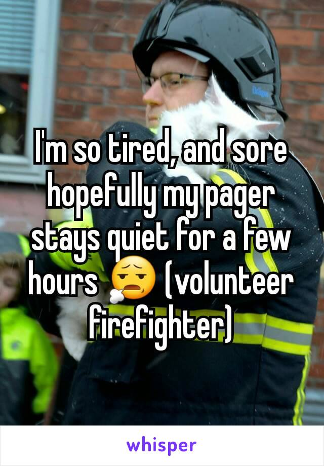 I'm so tired, and sore hopefully my pager stays quiet for a few hours 😧 (volunteer firefighter)