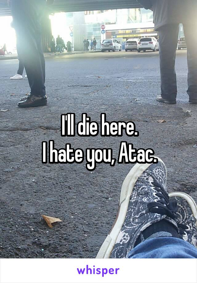 I'll die here. I hate you, Atac.