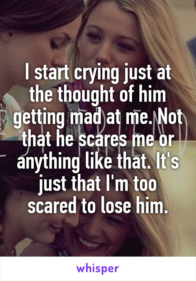 I start crying just at the thought of him getting mad at me. Not that he scares me or anything like that. It's just that I'm too scared to lose him.