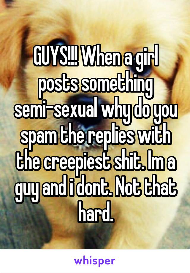 GUYS!!! When a girl posts something semi-sexual why do you spam the replies with the creepiest shit. Im a guy and i dont. Not that hard.