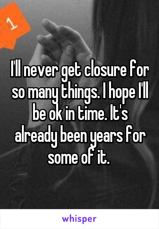 I'll never get closure for so many things. I hope I'll be ok in time. It's already been years for some of it.