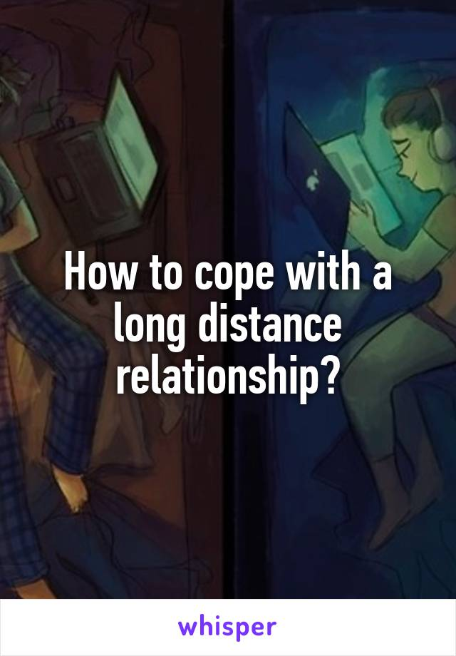 How to cope with a long distance relationship?
