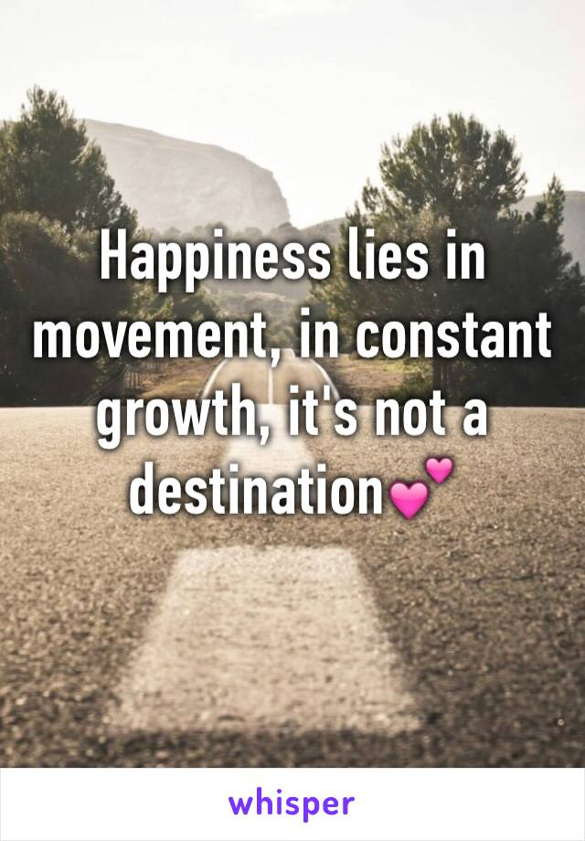 Happiness lies in movement, in constant growth, it's not a destination💕