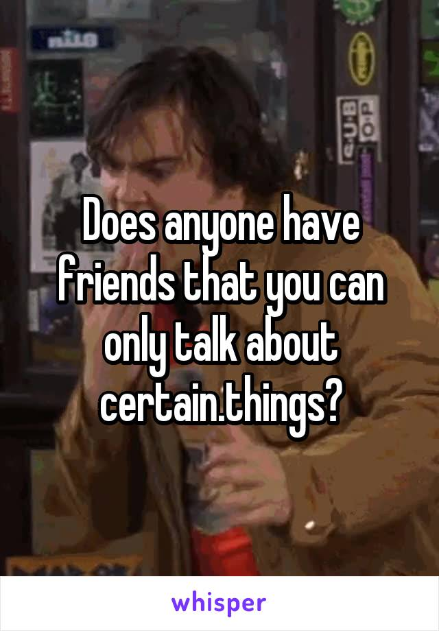 Does anyone have friends that you can only talk about certain.things?