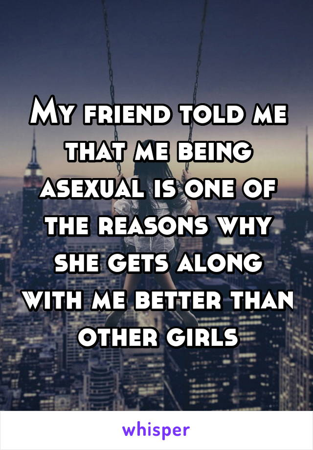 My friend told me that me being asexual is one of the reasons why she gets along with me better than other girls