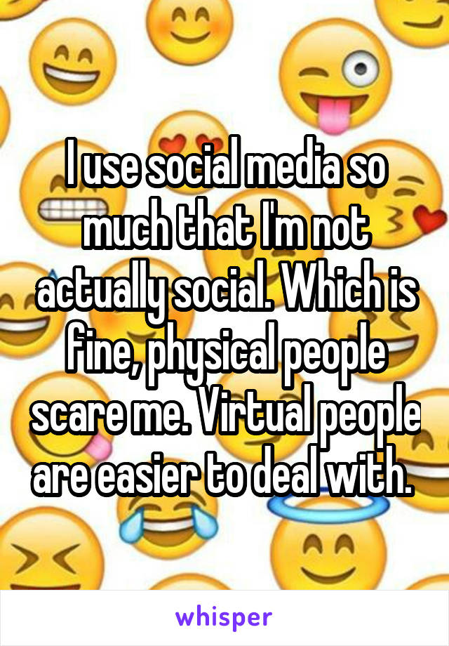 I use social media so much that I'm not actually social. Which is fine, physical people scare me. Virtual people are easier to deal with.