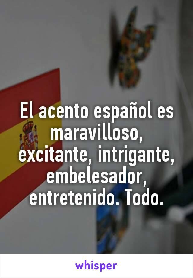 El acento español es maravilloso, excitante, intrigante, embelesador, entretenido. Todo.