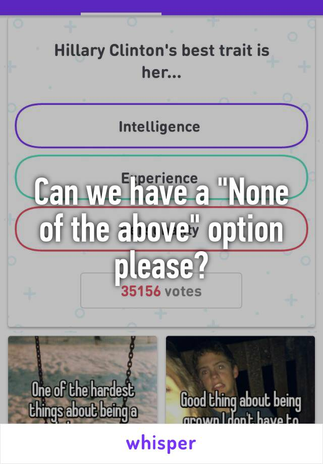 "Can we have a ""None of the above"" option please?"
