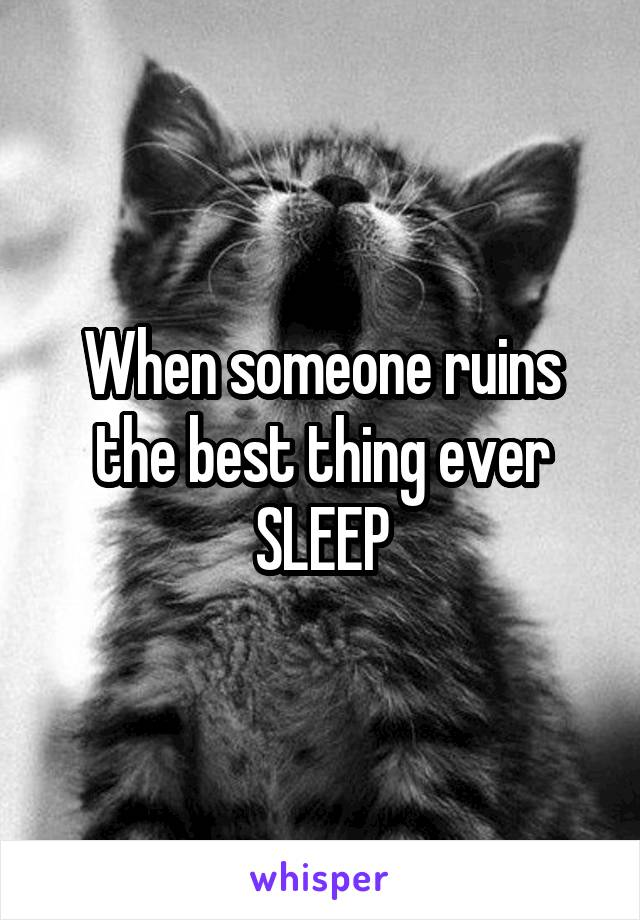 When someone ruins the best thing ever SLEEP