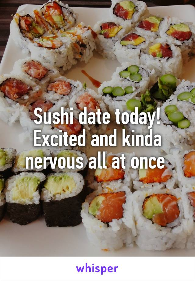 Sushi date today! Excited and kinda nervous all at once