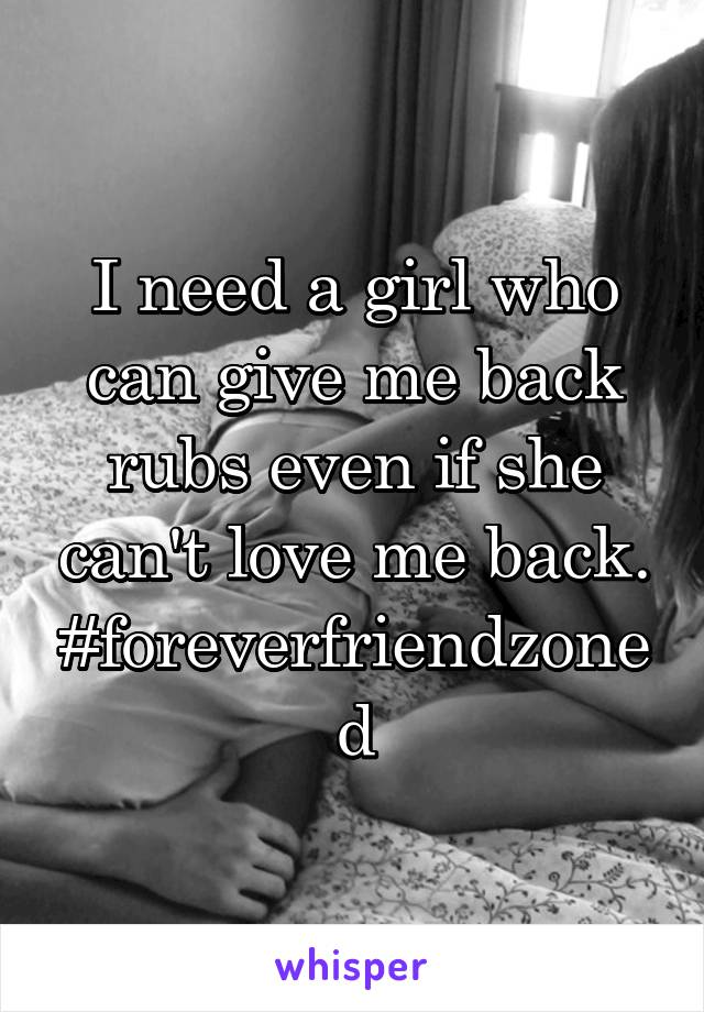 I need a girl who can give me back rubs even if she can't love me back. #foreverfriendzoned
