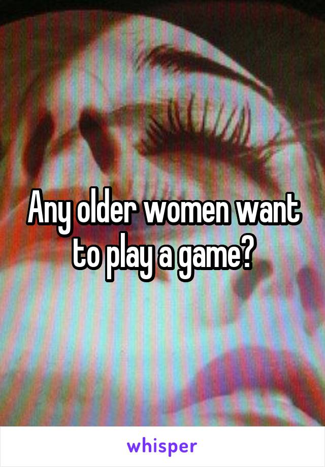 Any older women want to play a game?