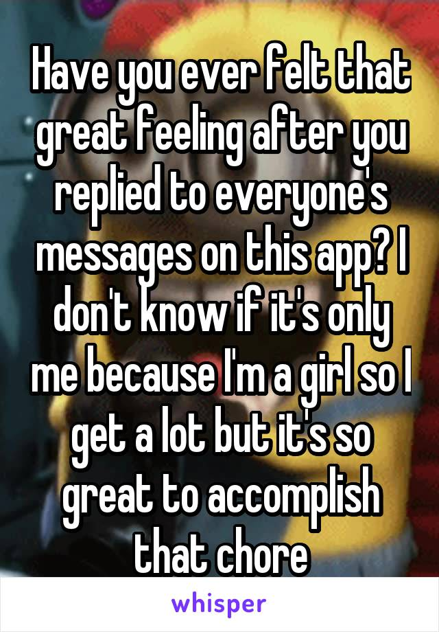 Have you ever felt that great feeling after you replied to everyone's messages on this app? I don't know if it's only me because I'm a girl so I get a lot but it's so great to accomplish that chore