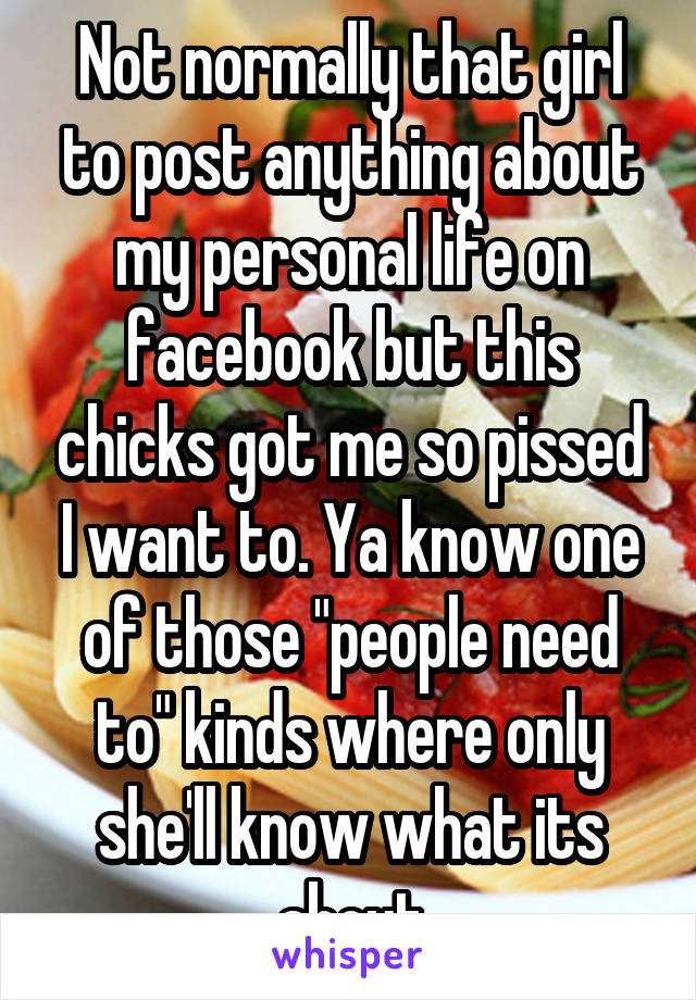 """Not normally that girl to post anything about my personal life on facebook but this chicks got me so pissed I want to. Ya know one of those """"people need to"""" kinds where only she'll know what its about"""