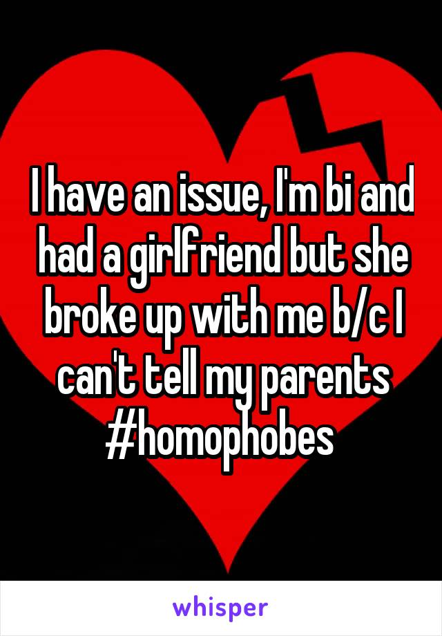 I have an issue, I'm bi and had a girlfriend but she broke up with me b/c I can't tell my parents #homophobes