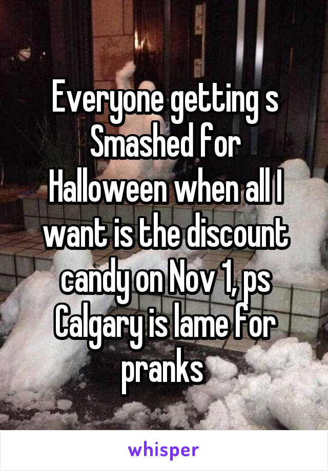 Everyone getting s Smashed for Halloween when all I want is the discount candy on Nov 1, ps Calgary is lame for pranks