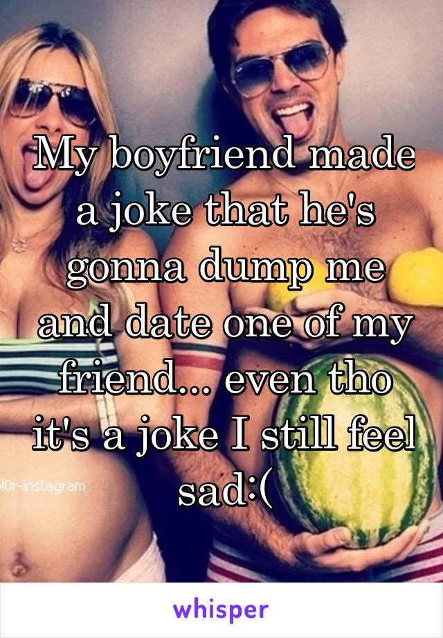 My boyfriend made a joke that he's gonna dump me and date one of my friend... even tho it's a joke I still feel sad:(