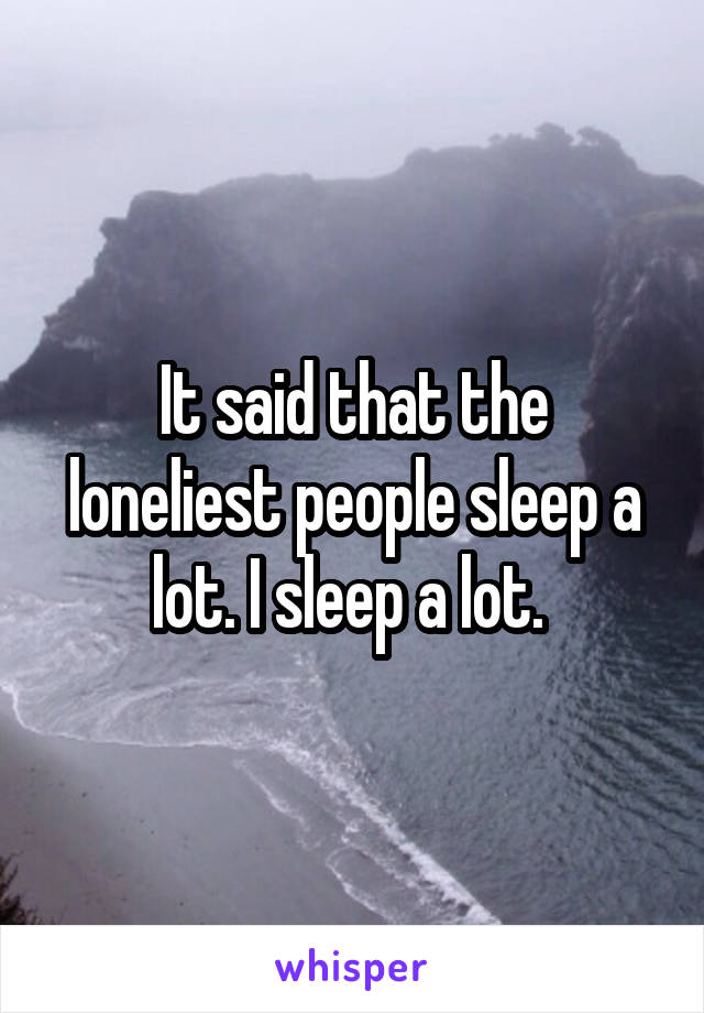 It said that the loneliest people sleep a lot. I sleep a lot.