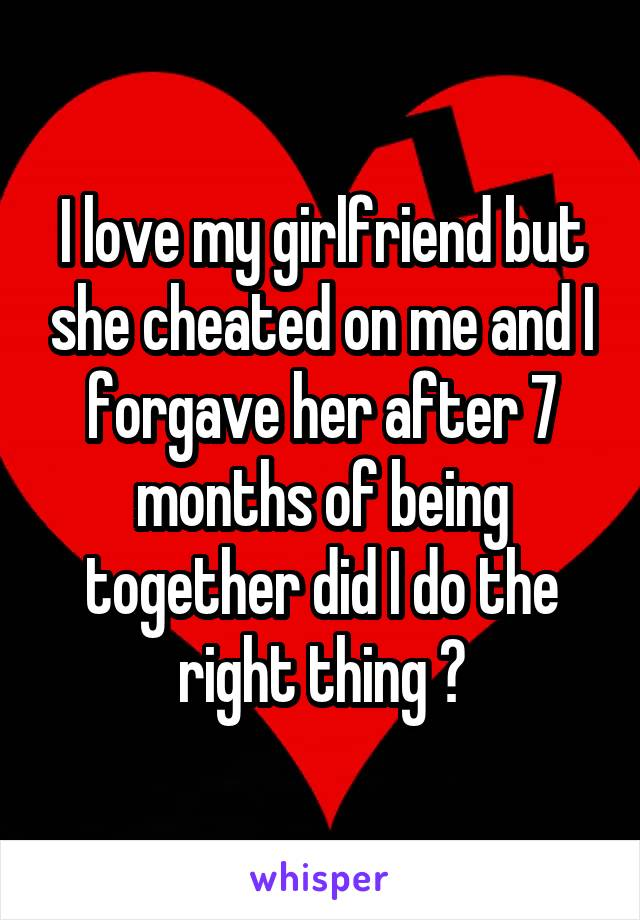 I love my girlfriend but she cheated on me and I forgave her after 7 months of being together did I do the right thing ?