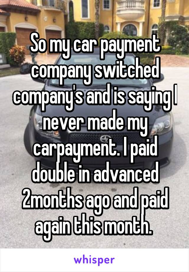 So my car payment company switched company's and is saying I never made my carpayment. I paid double in advanced 2months ago and paid again this month.