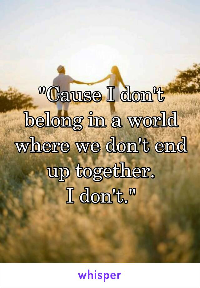 """""""Cause I don't belong in a world where we don't end up together. I don't."""""""