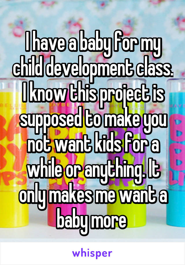 I have a baby for my child development class. I know this project is supposed to make you not want kids for a while or anything. It only makes me want a baby more