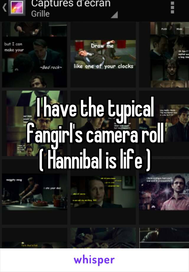 I have the typical fangirl's camera roll ( Hannibal is life )