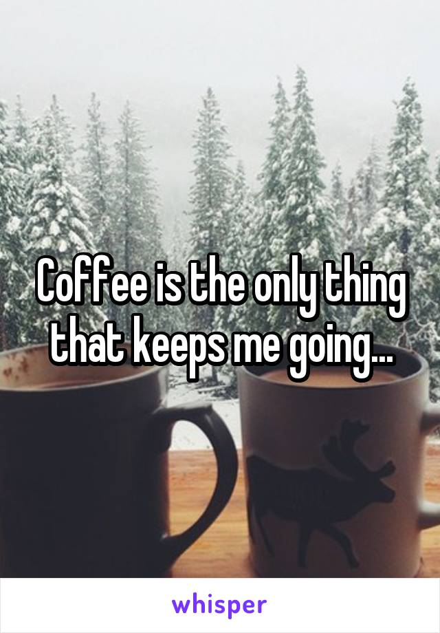 Coffee is the only thing that keeps me going...