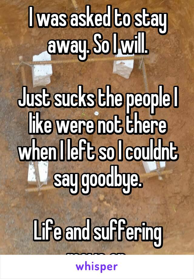 I was asked to stay away. So I will.  Just sucks the people I like were not there when I left so I couldnt say goodbye.  Life and suffering move on.