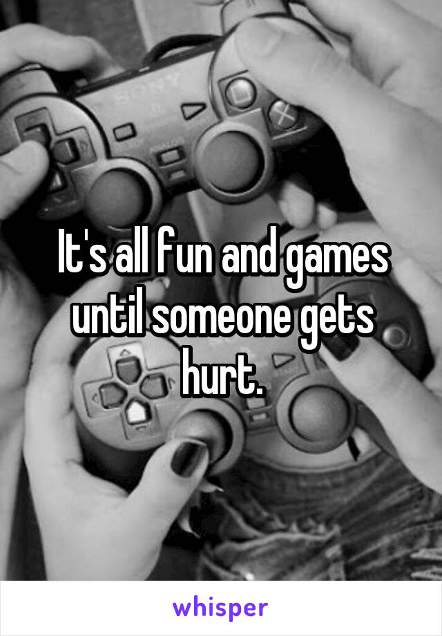 It's all fun and games until someone gets hurt.