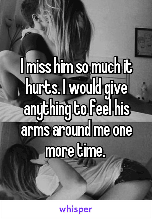 I miss him so much it hurts. I would give anything to feel his arms around me one more time.