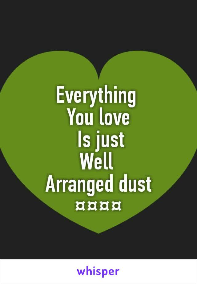 Everything  You love  Is just Well  Arranged dust ¤¤¤¤