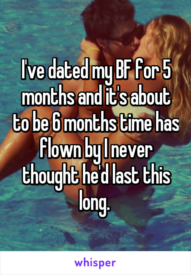 I've dated my BF for 5 months and it's about to be 6 months time has flown by I never thought he'd last this long.