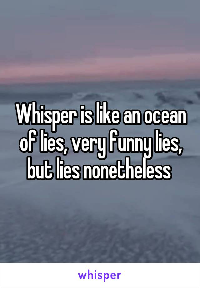 Whisper is like an ocean of lies, very funny lies, but lies nonetheless