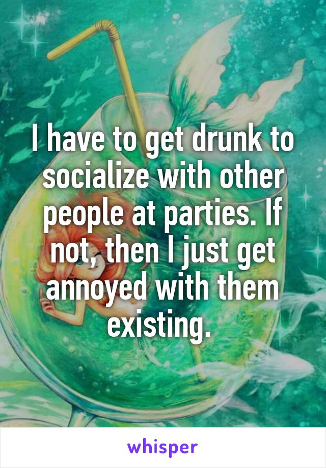 I have to get drunk to socialize with other people at parties. If not, then I just get annoyed with them existing.