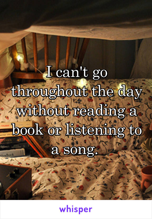 I can't go throughout the day without reading a book or listening to a song.